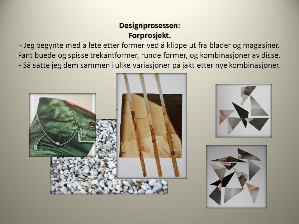 Designprosessen: Forprosjekt. Designprosessen: Forprosjekt. - Jeg begynte med å lete etter former ved å klippe ut fra blader og magasiner. Fant buede