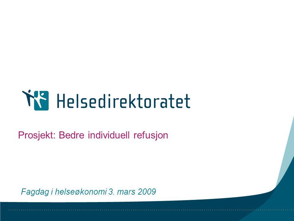 Prosjekt: Bedre individuell refusjon Fagdag i helseøkonomi 3. mars 2009
