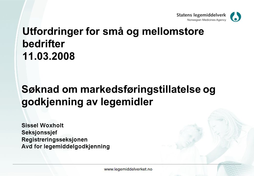 Utfordringer for små og mellomstore bedrifter 11.03.2008 Søknad om markedsføringstillatelse og godkjenning av legemidler Sissel Woxholt Seksjonssjef Registreringsseksjonen Avd for legemiddelgodkjenning