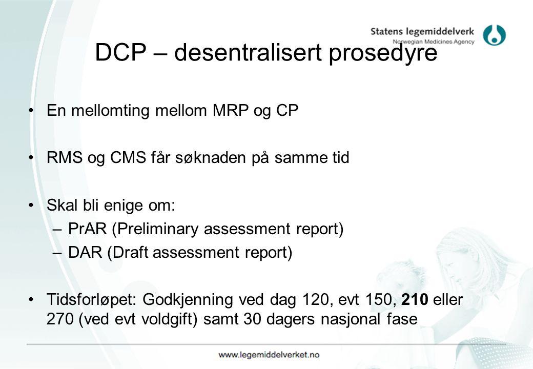 DCP – desentralisert prosedyre En mellomting mellom MRP og CP RMS og CMS får søknaden på samme tid Skal bli enige om: –PrAR (Preliminary assessment report) –DAR (Draft assessment report) Tidsforløpet: Godkjenning ved dag 120, evt 150, 210 eller 270 (ved evt voldgift) samt 30 dagers nasjonal fase