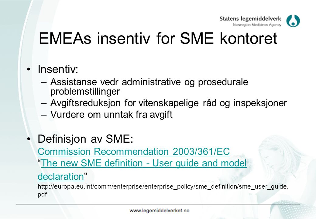EMEAs insentiv for SME kontoret Insentiv: –Assistanse vedr administrative og prosedurale problemstillinger –Avgiftsreduksjon for vitenskapelige råd og inspeksjoner –Vurdere om unntak fra avgift Definisjon av SME: Commission Recommendation 2003/361/EC The new SME definition - User guide and model declaration http://europa.eu.int/comm/enterprise/enterprise_policy/sme_definition/sme_user_guide.