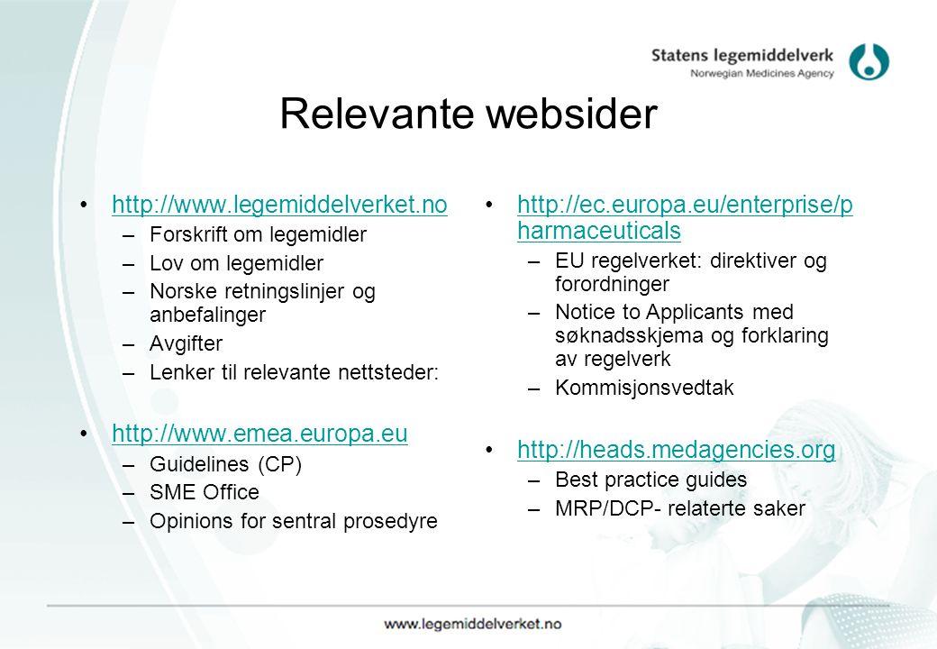 Relevante websider http://www.legemiddelverket.no –Forskrift om legemidler –Lov om legemidler –Norske retningslinjer og anbefalinger –Avgifter –Lenker til relevante nettsteder: http://www.emea.europa.eu –Guidelines (CP) –SME Office –Opinions for sentral prosedyre http://ec.europa.eu/enterprise/p harmaceuticalshttp://ec.europa.eu/enterprise/p harmaceuticals –EU regelverket: direktiver og forordninger –Notice to Applicants med søknadsskjema og forklaring av regelverk –Kommisjonsvedtak http://heads.medagencies.org –Best practice guides –MRP/DCP- relaterte saker