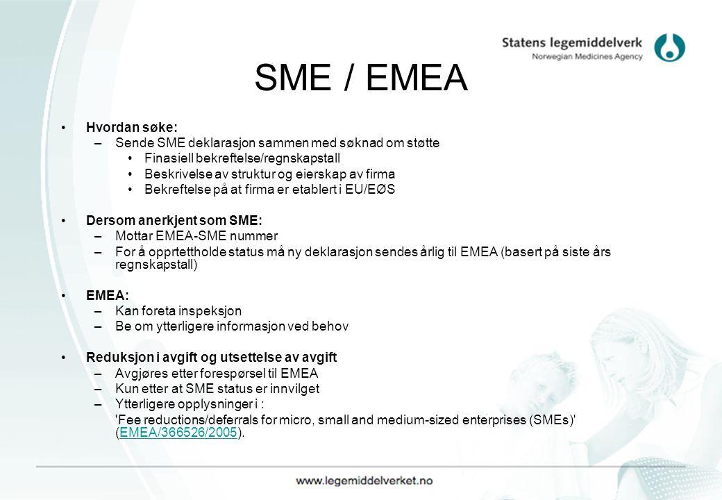 SME / EMEA Hvordan søke: –Sende SME deklarasjon sammen med søknad om støtte Finasiell bekreftelse/regnskapstall Beskrivelse av struktur og eierskap av firma Bekreftelse på at firma er etablert i EU/EØS Dersom anerkjent som SME: –Mottar EMEA-SME nummer –For å opprtettholde status må ny deklarasjon sendes årlig til EMEA (basert på siste års regnskapstall) EMEA: –Kan foreta inspeksjon –Be om ytterligere informasjon ved behov Reduksjon i avgift og utsettelse av avgift –Avgjøres etter forespørsel til EMEA –Kun etter at SME status er innvilget –Ytterligere opplysninger i : Fee reductions/deferrals for micro, small and medium-sized enterprises (SMEs) (EMEA/366526/2005).EMEA/366526/2005