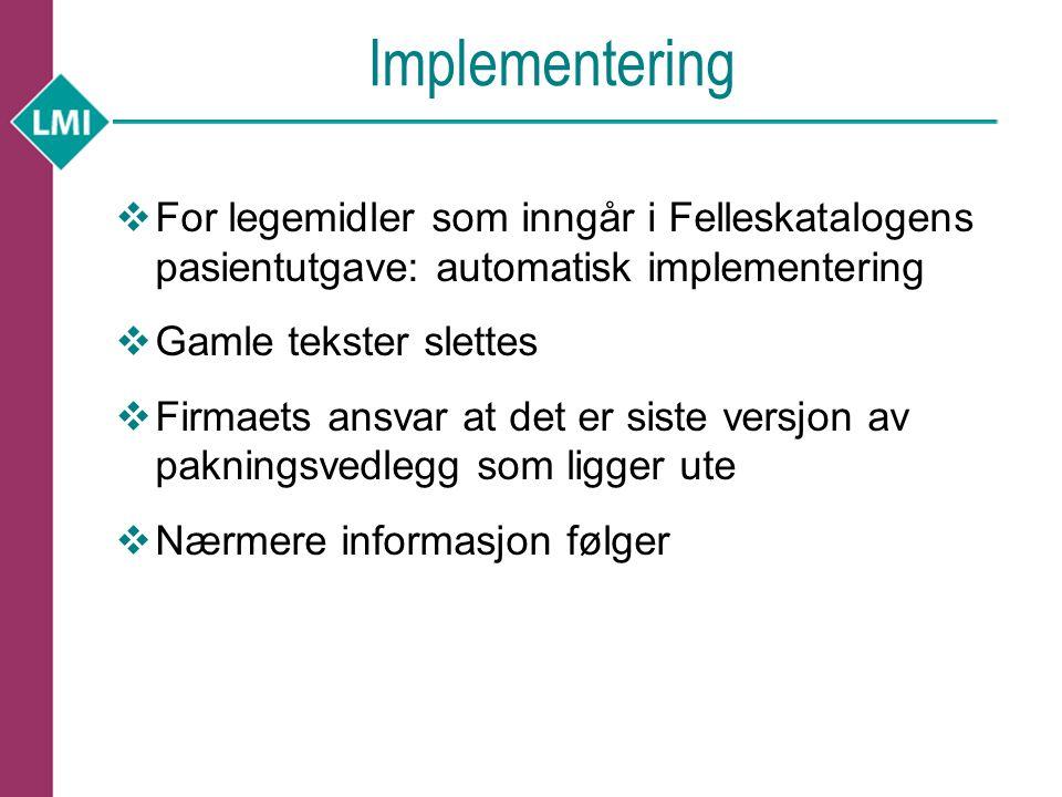Implementering  For legemidler som inngår i Felleskatalogens pasientutgave: automatisk implementering  Gamle tekster slettes  Firmaets ansvar at de
