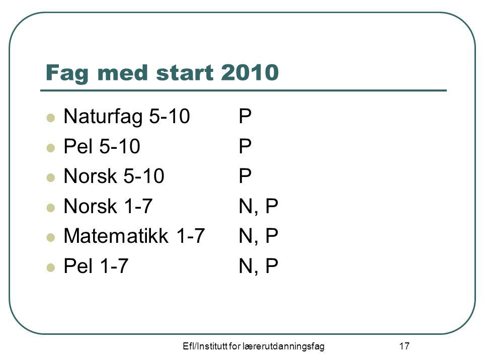 Efl/Institutt for lærerutdanningsfag 17 Fag med start 2010 Naturfag 5-10P Pel 5-10P Norsk 5-10P Norsk 1-7N, P Matematikk 1-7N, P Pel 1-7N, P