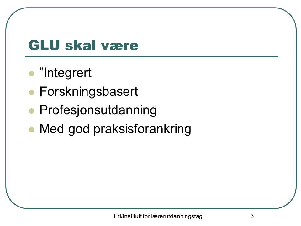 """Efl/Institutt for lærerutdanningsfag 3 GLU skal være """"Integrert Forskningsbasert Profesjonsutdanning Med god praksisforankring"""