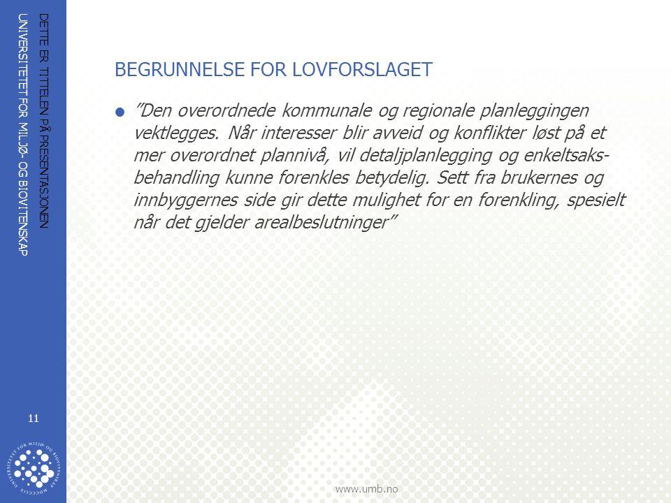 UNIVERSITETET FOR MILJØ- OG BIOVITENSKAP www.umb.no DETTE ER TITTELEN PÅ PRESENTASJONEN 11 BEGRUNNELSE FOR LOVFORSLAGET  Den overordnede kommunale og regionale planleggingen vektlegges.