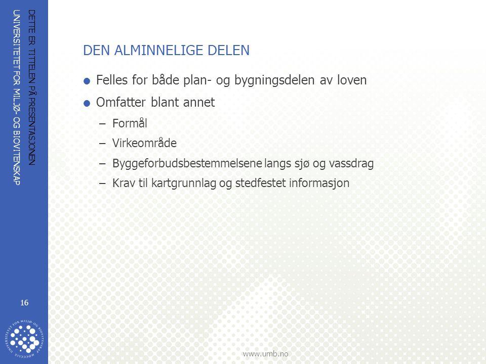UNIVERSITETET FOR MILJØ- OG BIOVITENSKAP www.umb.no DETTE ER TITTELEN PÅ PRESENTASJONEN 16 DEN ALMINNELIGE DELEN  Felles for både plan- og bygningsdelen av loven  Omfatter blant annet –Formål –Virkeområde –Byggeforbudsbestemmelsene langs sjø og vassdrag –Krav til kartgrunnlag og stedfestet informasjon