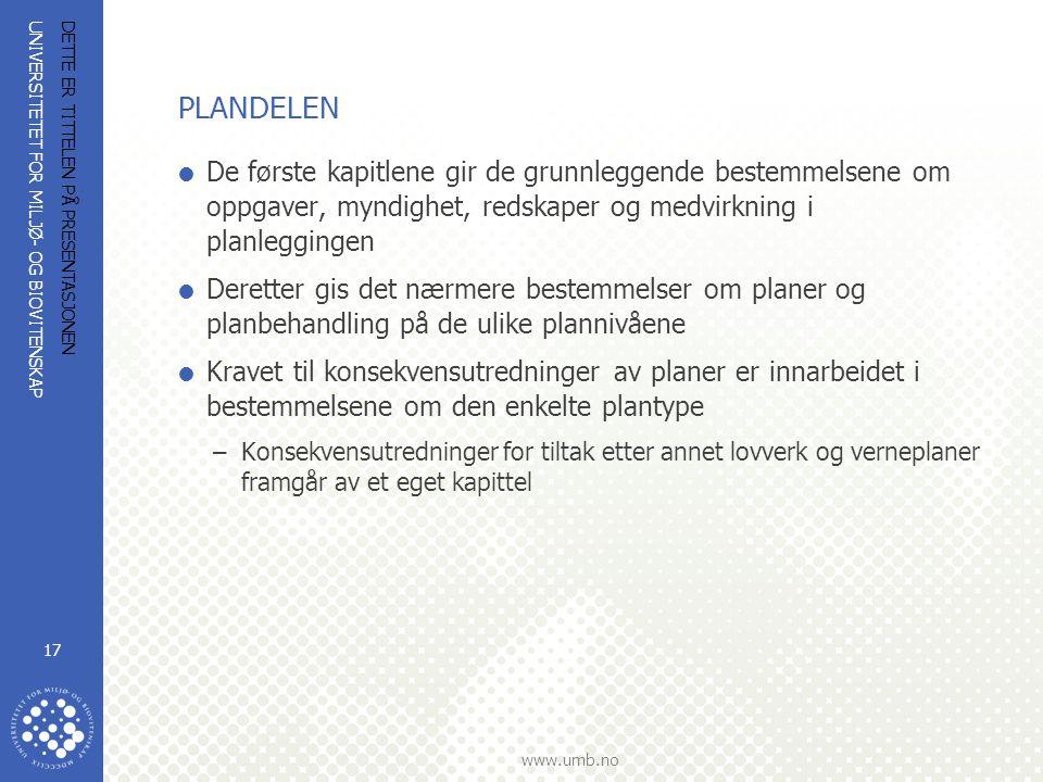 UNIVERSITETET FOR MILJØ- OG BIOVITENSKAP www.umb.no DETTE ER TITTELEN PÅ PRESENTASJONEN 17 PLANDELEN  De første kapitlene gir de grunnleggende bestemmelsene om oppgaver, myndighet, redskaper og medvirkning i planleggingen  Deretter gis det nærmere bestemmelser om planer og planbehandling på de ulike plannivåene  Kravet til konsekvensutredninger av planer er innarbeidet i bestemmelsene om den enkelte plantype –Konsekvensutredninger for tiltak etter annet lovverk og verneplaner framgår av et eget kapittel