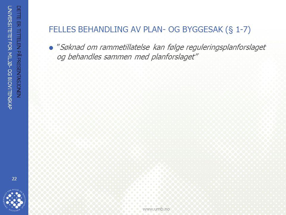 UNIVERSITETET FOR MILJØ- OG BIOVITENSKAP www.umb.no DETTE ER TITTELEN PÅ PRESENTASJONEN 22 FELLES BEHANDLING AV PLAN- OG BYGGESAK (§ 1-7)  Søknad om rammetillatelse kan følge reguleringsplanforslaget og behandles sammen med planforslaget