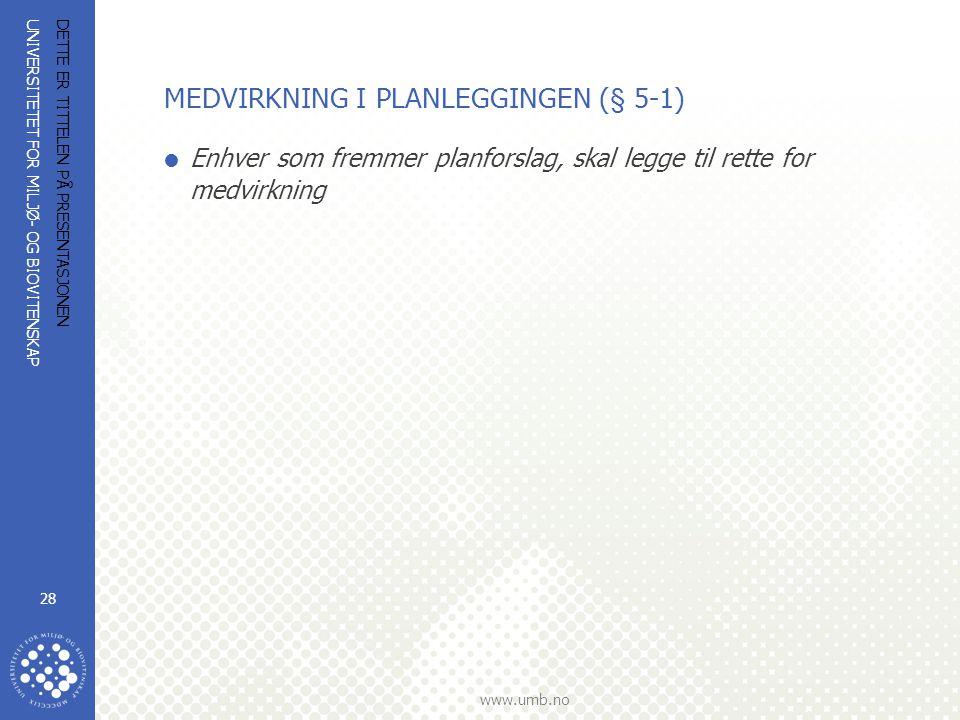 UNIVERSITETET FOR MILJØ- OG BIOVITENSKAP www.umb.no DETTE ER TITTELEN PÅ PRESENTASJONEN 28 MEDVIRKNING I PLANLEGGINGEN (§ 5-1)  Enhver som fremmer pl