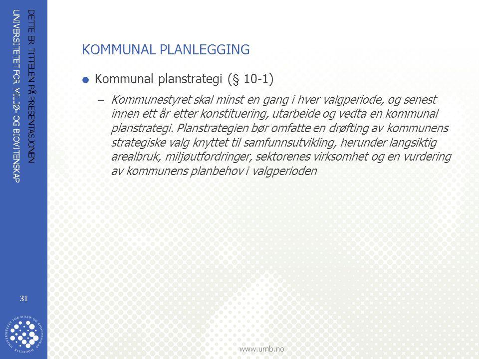 UNIVERSITETET FOR MILJØ- OG BIOVITENSKAP www.umb.no DETTE ER TITTELEN PÅ PRESENTASJONEN 31 KOMMUNAL PLANLEGGING  Kommunal planstrategi (§ 10-1) –Kommunestyret skal minst en gang i hver valgperiode, og senest innen ett år etter konstituering, utarbeide og vedta en kommunal planstrategi.