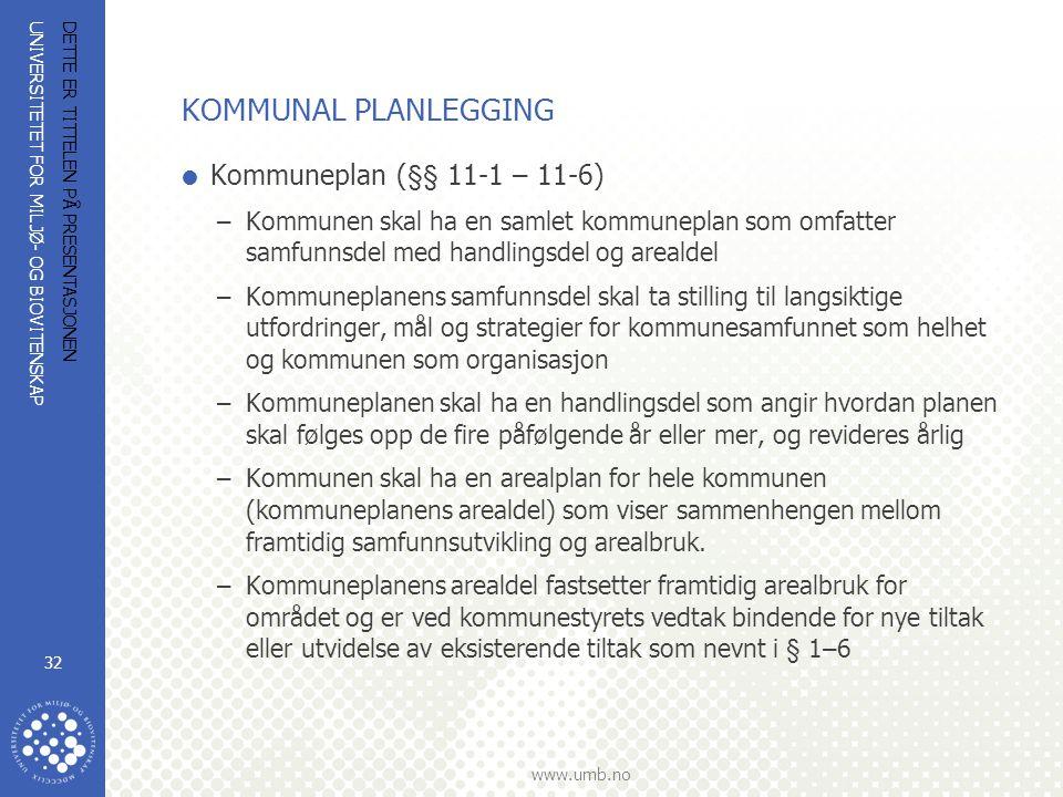 UNIVERSITETET FOR MILJØ- OG BIOVITENSKAP www.umb.no DETTE ER TITTELEN PÅ PRESENTASJONEN 32 KOMMUNAL PLANLEGGING  Kommuneplan (§§ 11-1 – 11-6) –Kommunen skal ha en samlet kommuneplan som omfatter samfunnsdel med handlingsdel og arealdel –Kommuneplanens samfunnsdel skal ta stilling til langsiktige utfordringer, mål og strategier for kommunesamfunnet som helhet og kommunen som organisasjon –Kommuneplanen skal ha en handlingsdel som angir hvordan planen skal følges opp de fire påfølgende år eller mer, og revideres årlig –Kommunen skal ha en arealplan for hele kommunen (kommuneplanens arealdel) som viser sammenhengen mellom framtidig samfunnsutvikling og arealbruk.