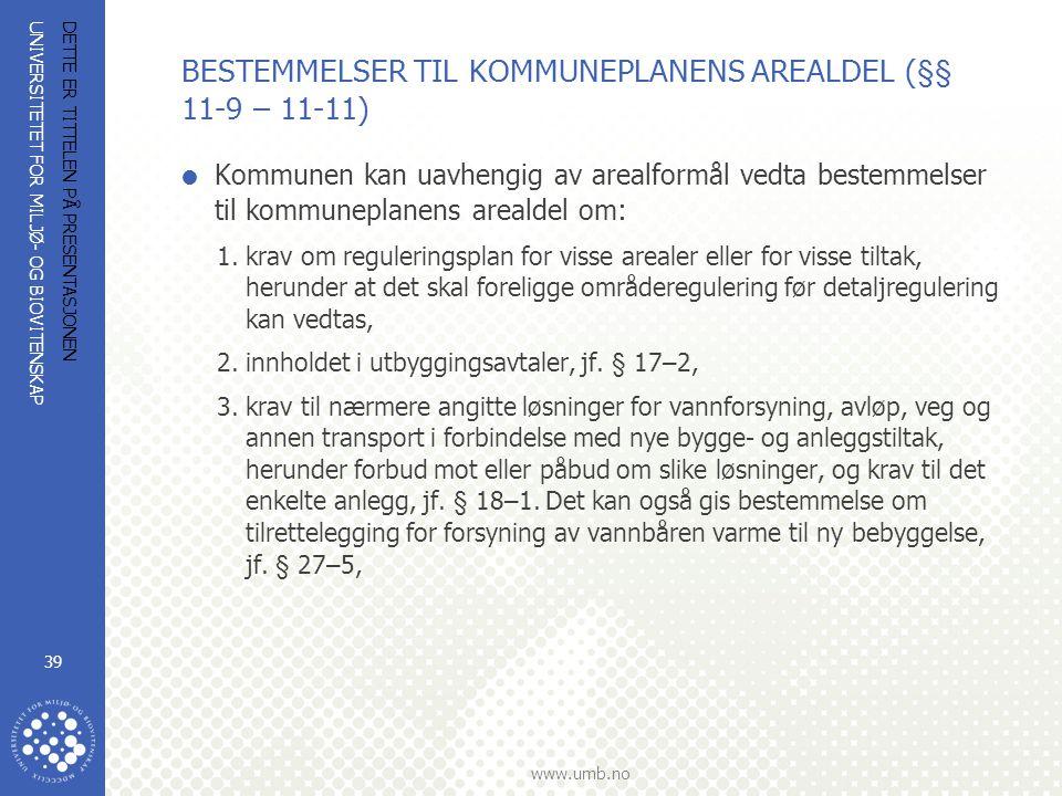 UNIVERSITETET FOR MILJØ- OG BIOVITENSKAP www.umb.no DETTE ER TITTELEN PÅ PRESENTASJONEN 39 BESTEMMELSER TIL KOMMUNEPLANENS AREALDEL (§§ 11-9 – 11-11)  Kommunen kan uavhengig av arealformål vedta bestemmelser til kommuneplanens arealdel om: 1.krav om reguleringsplan for visse arealer eller for visse tiltak, herunder at det skal foreligge områderegulering før detaljregulering kan vedtas, 2.innholdet i utbyggingsavtaler, jf.