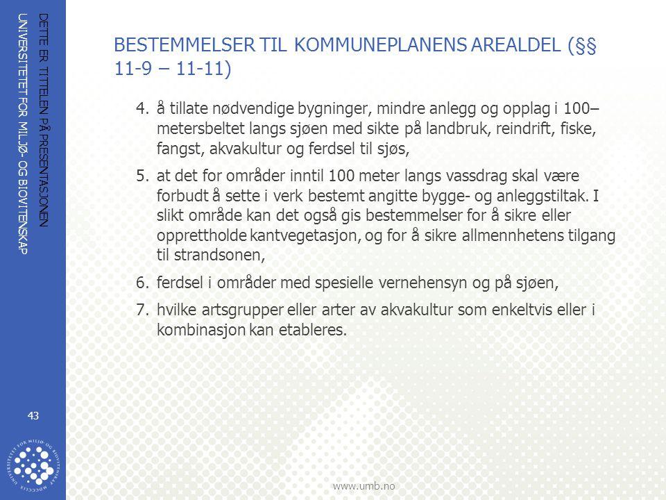 UNIVERSITETET FOR MILJØ- OG BIOVITENSKAP www.umb.no DETTE ER TITTELEN PÅ PRESENTASJONEN 43 BESTEMMELSER TIL KOMMUNEPLANENS AREALDEL (§§ 11-9 – 11-11) 4.å tillate nødvendige bygninger, mindre anlegg og opplag i 100– metersbeltet langs sjøen med sikte på landbruk, reindrift, fiske, fangst, akvakultur og ferdsel til sjøs, 5.at det for områder inntil 100 meter langs vassdrag skal være forbudt å sette i verk bestemt angitte bygge- og anleggstiltak.