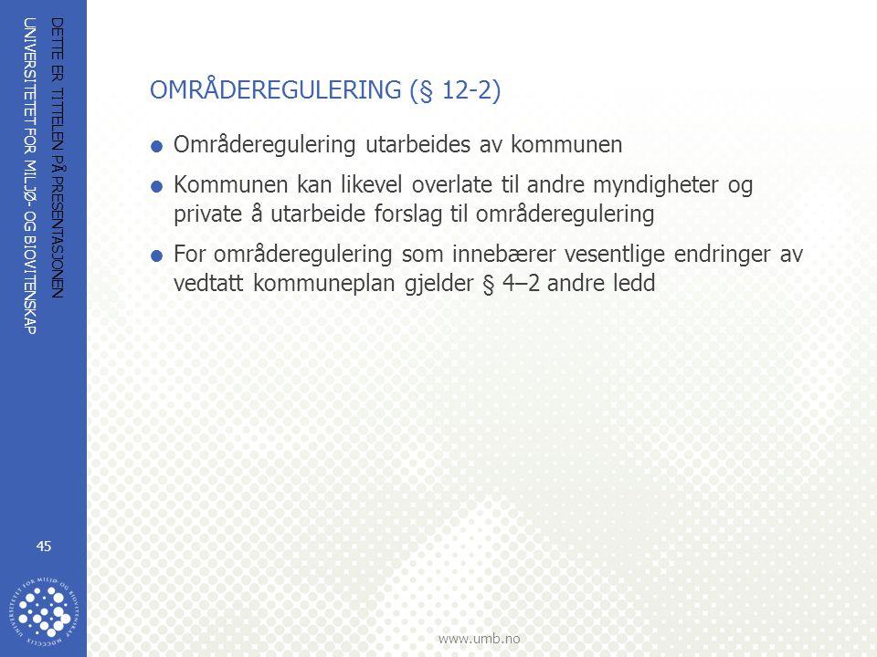 UNIVERSITETET FOR MILJØ- OG BIOVITENSKAP www.umb.no DETTE ER TITTELEN PÅ PRESENTASJONEN 45 OMRÅDEREGULERING (§ 12-2)  Områderegulering utarbeides av