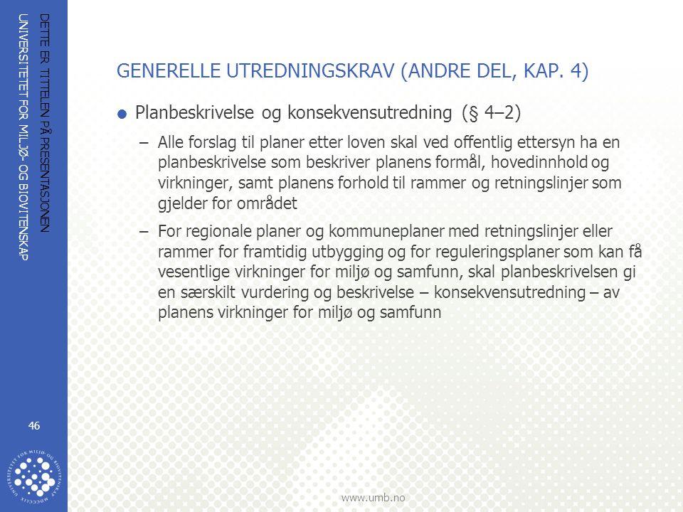 UNIVERSITETET FOR MILJØ- OG BIOVITENSKAP www.umb.no DETTE ER TITTELEN PÅ PRESENTASJONEN 46 GENERELLE UTREDNINGSKRAV (ANDRE DEL, KAP. 4)  Planbeskrive
