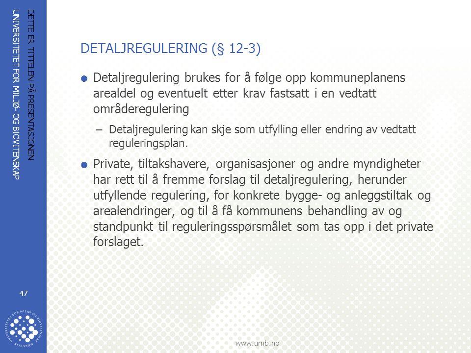UNIVERSITETET FOR MILJØ- OG BIOVITENSKAP www.umb.no DETTE ER TITTELEN PÅ PRESENTASJONEN 47 DETALJREGULERING (§ 12-3)  Detaljregulering brukes for å følge opp kommuneplanens arealdel og eventuelt etter krav fastsatt i en vedtatt områderegulering –Detaljregulering kan skje som utfylling eller endring av vedtatt reguleringsplan.