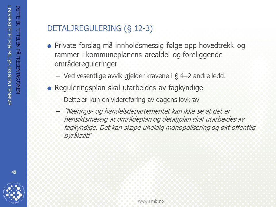 UNIVERSITETET FOR MILJØ- OG BIOVITENSKAP www.umb.no DETTE ER TITTELEN PÅ PRESENTASJONEN 48 DETALJREGULERING (§ 12-3)  Private forslag må innholdsmessig følge opp hovedtrekk og rammer i kommuneplanens arealdel og foreliggende områdereguleringer –Ved vesentlige avvik gjelder kravene i § 4–2 andre ledd.