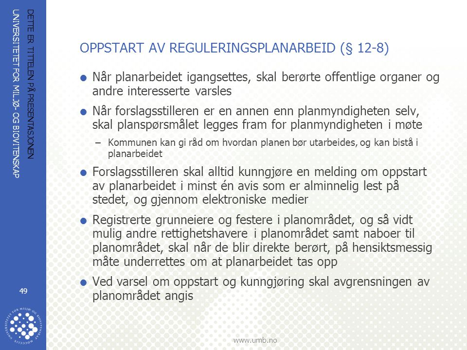 UNIVERSITETET FOR MILJØ- OG BIOVITENSKAP www.umb.no DETTE ER TITTELEN PÅ PRESENTASJONEN 49 OPPSTART AV REGULERINGSPLANARBEID (§ 12-8)  Når planarbeidet igangsettes, skal berørte offentlige organer og andre interesserte varsles  Når forslagsstilleren er en annen enn planmyndigheten selv, skal planspørsmålet legges fram for planmyndigheten i møte –Kommunen kan gi råd om hvordan planen bør utarbeides, og kan bistå i planarbeidet  Forslagsstilleren skal alltid kunngjøre en melding om oppstart av planarbeidet i minst én avis som er alminnelig lest på stedet, og gjennom elektroniske medier  Registrerte grunneiere og festere i planområdet, og så vidt mulig andre rettighetshavere i planområdet samt naboer til planområdet, skal når de blir direkte berørt, på hensiktsmessig måte underrettes om at planarbeidet tas opp  Ved varsel om oppstart og kunngjøring skal avgrensningen av planområdet angis