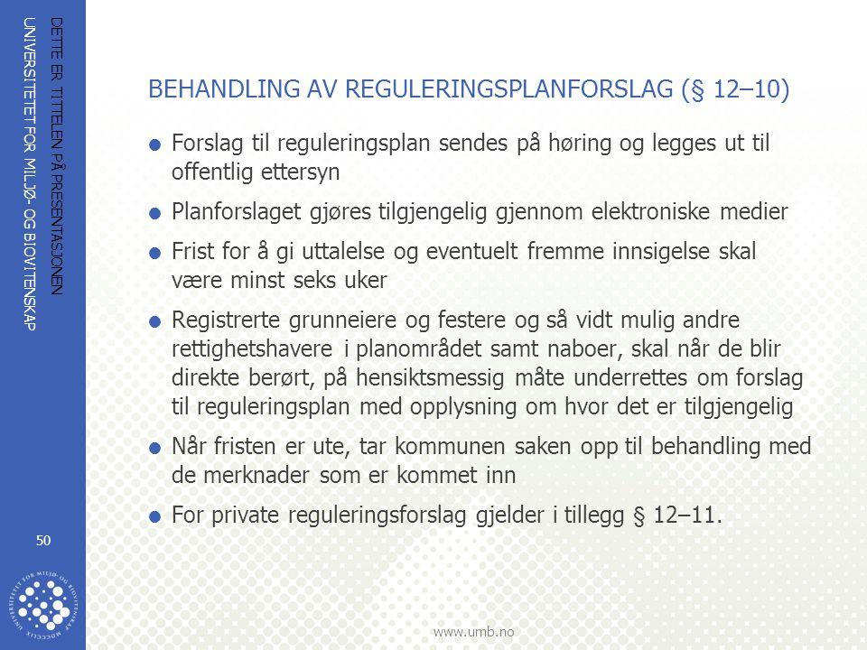 UNIVERSITETET FOR MILJØ- OG BIOVITENSKAP www.umb.no DETTE ER TITTELEN PÅ PRESENTASJONEN 50 BEHANDLING AV REGULERINGSPLANFORSLAG (§ 12–10)  Forslag til reguleringsplan sendes på høring og legges ut til offentlig ettersyn  Planforslaget gjøres tilgjengelig gjennom elektroniske medier  Frist for å gi uttalelse og eventuelt fremme innsigelse skal være minst seks uker  Registrerte grunneiere og festere og så vidt mulig andre rettighetshavere i planområdet samt naboer, skal når de blir direkte berørt, på hensiktsmessig måte underrettes om forslag til reguleringsplan med opplysning om hvor det er tilgjengelig  Når fristen er ute, tar kommunen saken opp til behandling med de merknader som er kommet inn  For private reguleringsforslag gjelder i tillegg § 12–11.