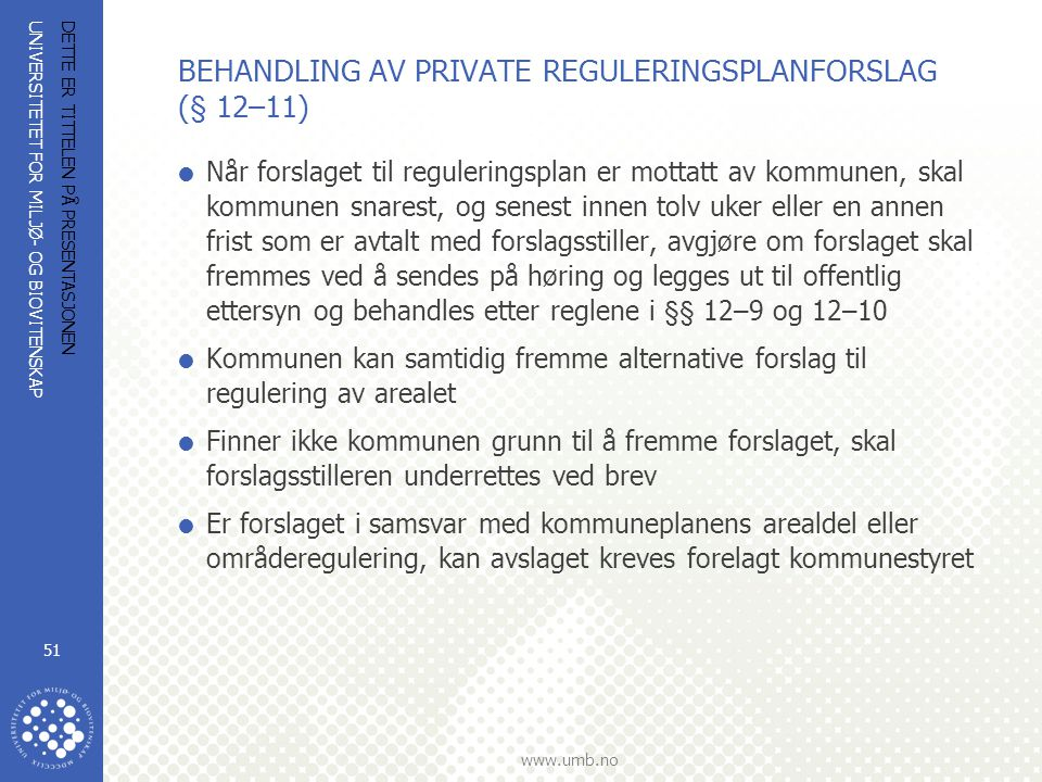 UNIVERSITETET FOR MILJØ- OG BIOVITENSKAP www.umb.no DETTE ER TITTELEN PÅ PRESENTASJONEN 51 BEHANDLING AV PRIVATE REGULERINGSPLANFORSLAG (§ 12–11)  Nå