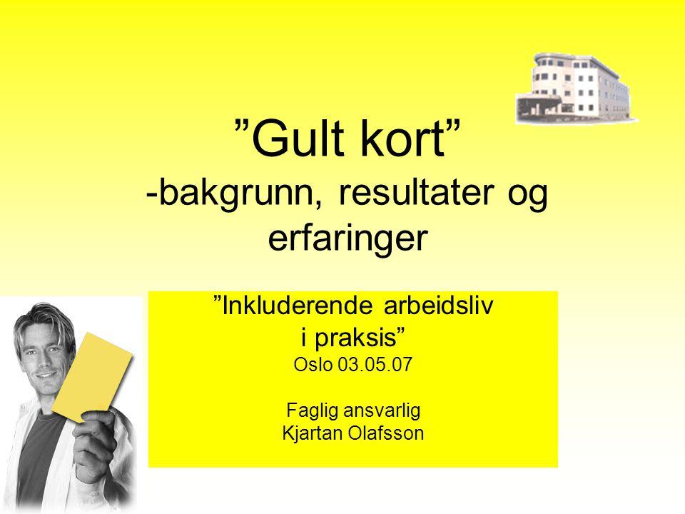 """""""Gult kort"""" -bakgrunn, resultater og erfaringer """"Inkluderende arbeidsliv i praksis"""" Oslo 03.05.07 Faglig ansvarlig Kjartan Olafsson"""