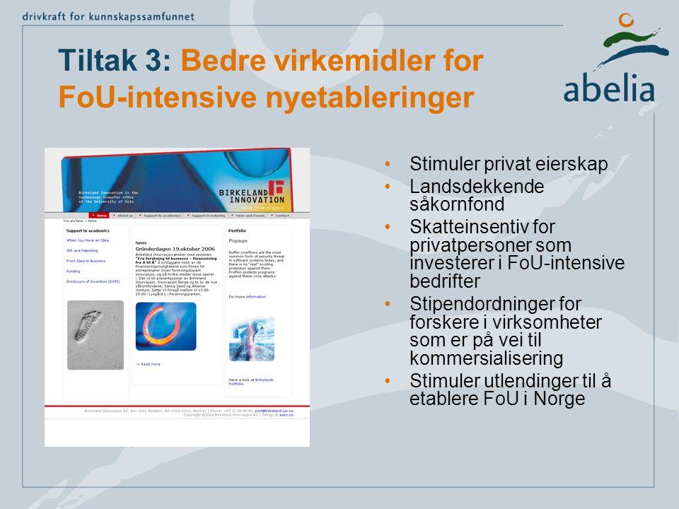 Tiltak 3: Bedre virkemidler for FoU-intensive nyetableringer Stimuler privat eierskap Landsdekkende såkornfond Skatteinsentiv for privatpersoner som investerer i FoU-intensive bedrifter Stipendordninger for forskere i virksomheter som er på vei til kommersialisering Stimuler utlendinger til å etablere FoU i Norge