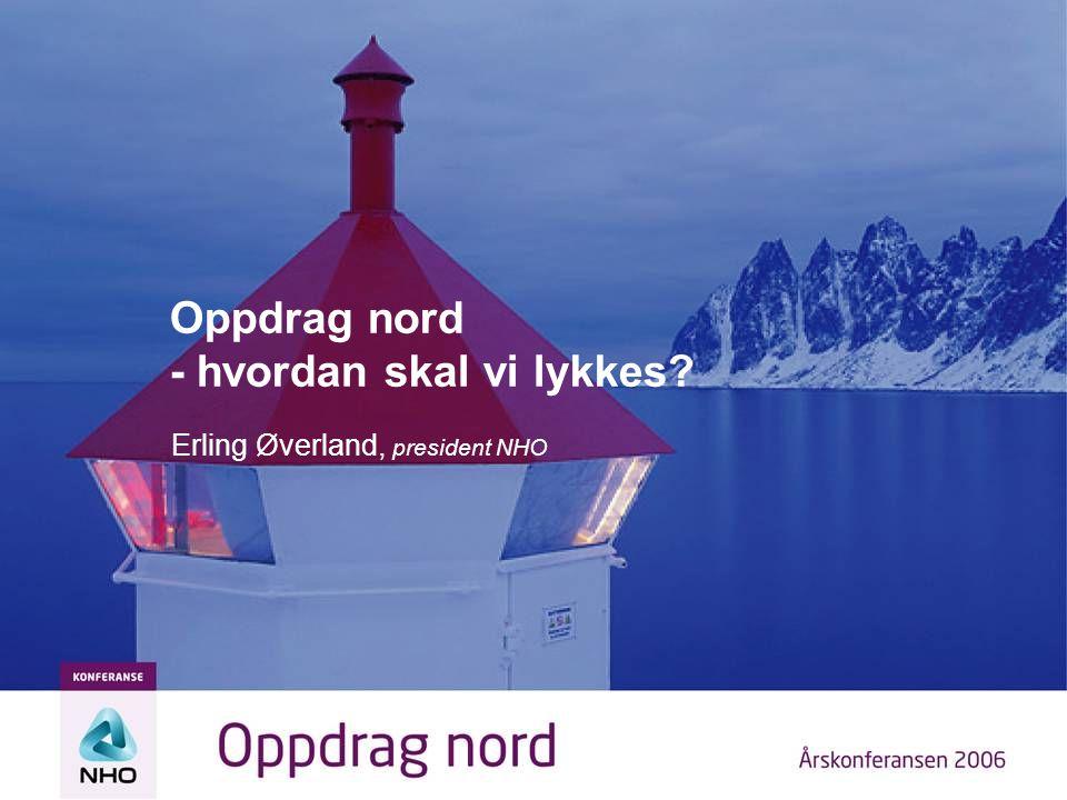 Oppdrag nord - hvordan skal vi lykkes? Erling Øverland, president NHO