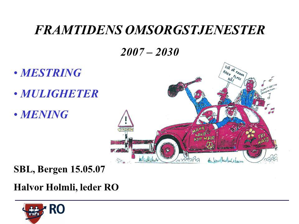 FRAMTIDENS OMSORGSTJENESTER 2007 – 2030 MESTRING MULIGHETER MENING SBL, Bergen 15.05.07 Halvor Holmli, leder RO