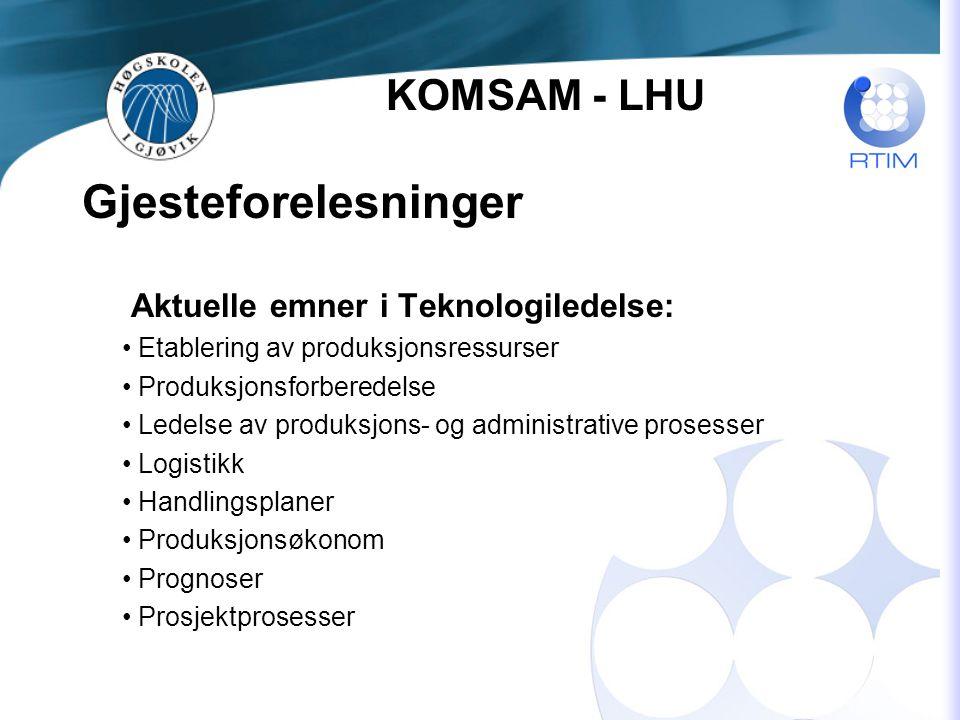 Gjesteforelesninger Aktuelle emner i Teknologiledelse: Etablering av produksjonsressurser Produksjonsforberedelse Ledelse av produksjons- og administrative prosesser Logistikk Handlingsplaner Produksjonsøkonom Prognoser Prosjektprosesser KOMSAM - LHU