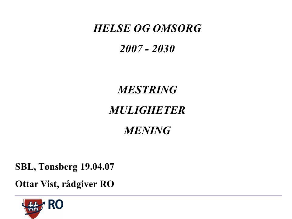 HELSE OG OMSORG 2007 - 2030 MESTRING MULIGHETER MENING SBL, Tønsberg 19.04.07 Ottar Vist, rådgiver RO