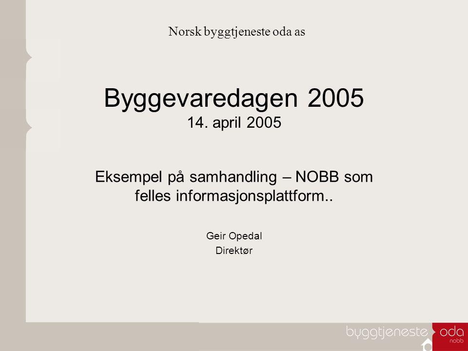 Byggevaredagen 2005 14. april 2005 Eksempel på samhandling – NOBB som felles informasjonsplattform.. Geir Opedal Direktør Norsk byggtjeneste oda as