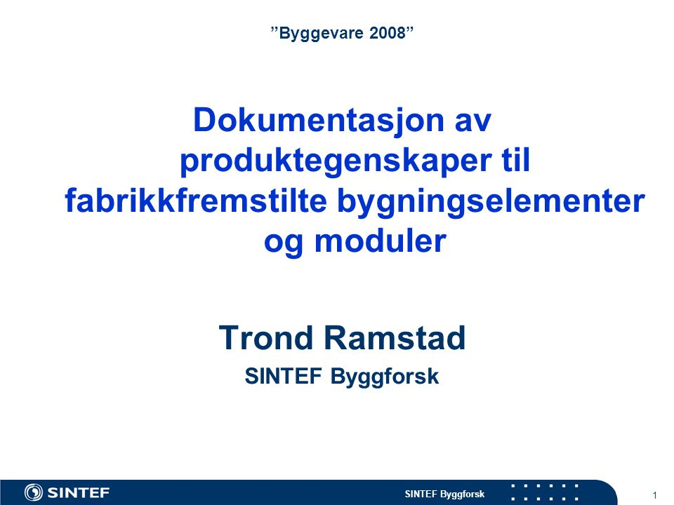 """SINTEF Byggforsk 1 """"Byggevare 2008"""" Dokumentasjon av produktegenskaper til fabrikkfremstilte bygningselementer og moduler Trond Ramstad SINTEF Byggfor"""