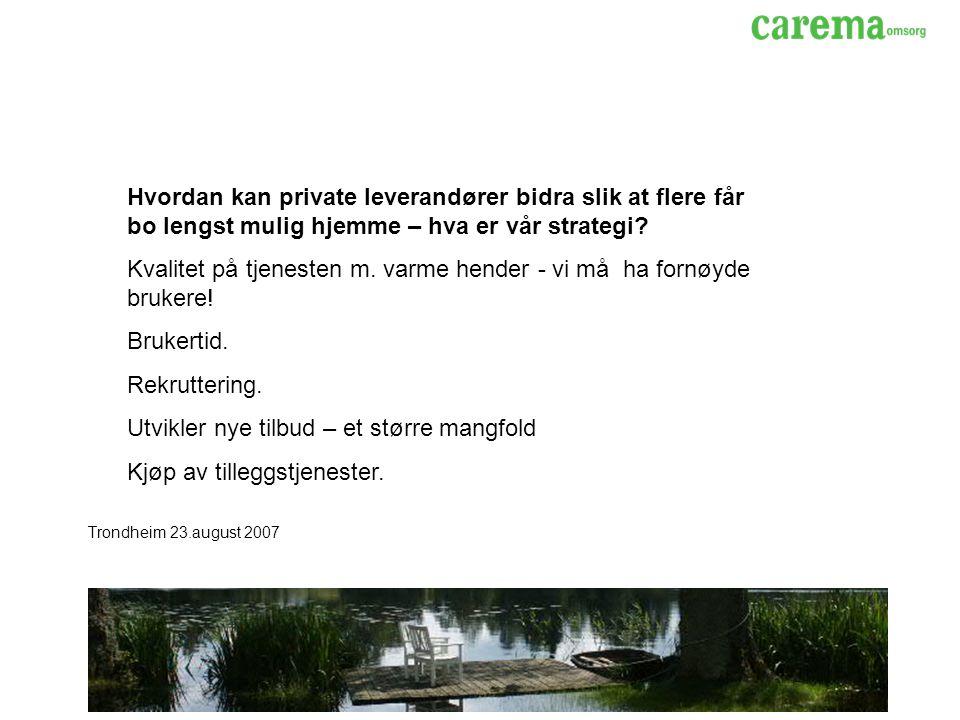 Trondheim 23.august 2007 Hvordan kan private leverandører bidra slik at flere får bo lengst mulig hjemme – hva er vår strategi.