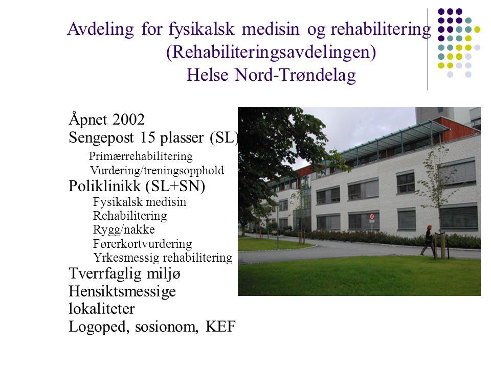 Avdeling for fysikalsk medisin og rehabilitering (Rehabiliteringsavdelingen) Helse Nord-Trøndelag Åpnet 2002 Sengepost 15 plasser (SL) Primærrehabilitering Vurdering/treningsopphold Poliklinikk (SL+SN) Fysikalsk medisin Rehabilitering Rygg/nakke Førerkortvurdering Yrkesmessig rehabilitering Tverrfaglig miljø Hensiktsmessige lokaliteter Logoped, sosionom, KEF