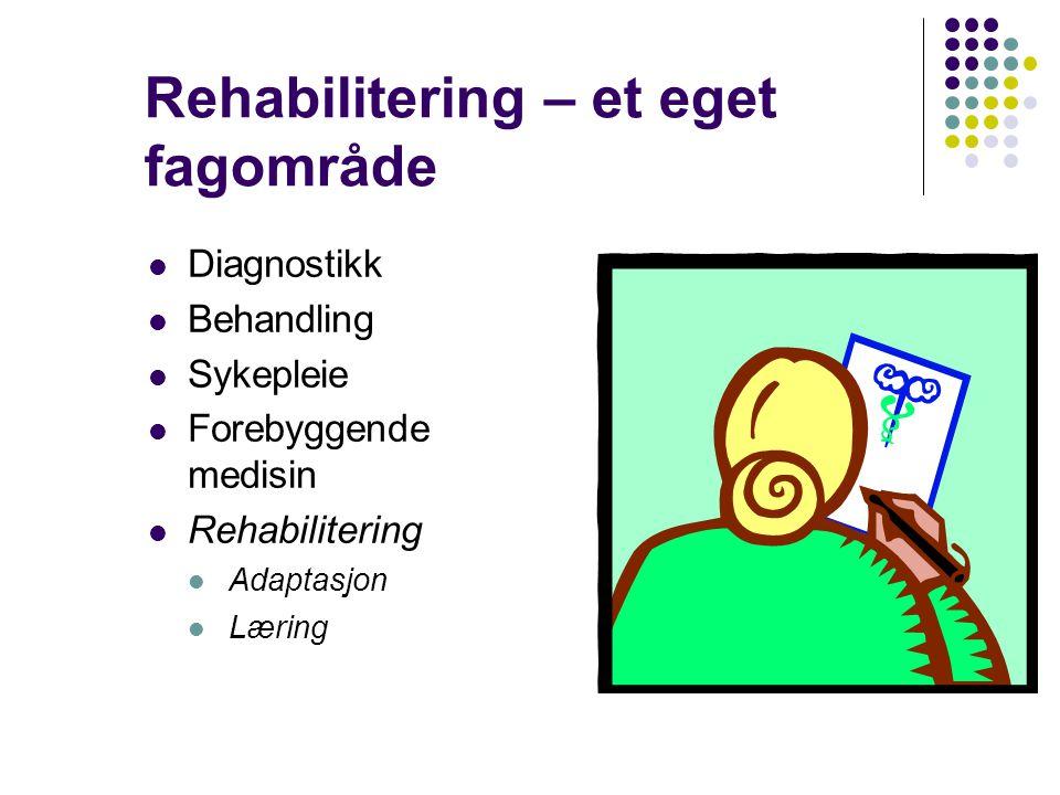Rehabilitering – et eget fagområde Diagnostikk Behandling Sykepleie Forebyggende medisin Rehabilitering Adaptasjon Læring