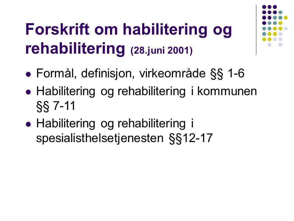 Forskrift om habilitering og rehabilitering (28.juni 2001) Formål, definisjon, virkeområde §§ 1-6 Habilitering og rehabilitering i kommunen §§ 7-11 Habilitering og rehabilitering i spesialisthelsetjenesten §§12-17