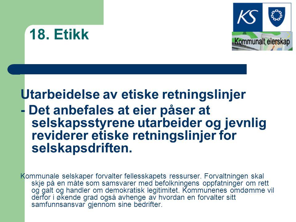 18. Etikk Utarbeidelse av etiske retningslinjer - Det anbefales at eier påser at selskapsstyrene utarbeider og jevnlig reviderer etiske retningslinjer