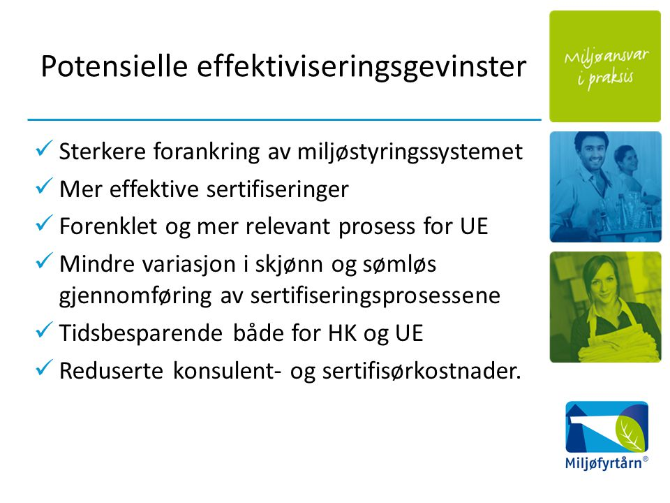 Potensielle effektiviseringsgevinster Sterkere forankring av miljøstyringssystemet Mer effektive sertifiseringer Forenklet og mer relevant prosess for UE Mindre variasjon i skjønn og sømløs gjennomføring av sertifiseringsprosessene Tidsbesparende både for HK og UE Reduserte konsulent- og sertifisørkostnader.