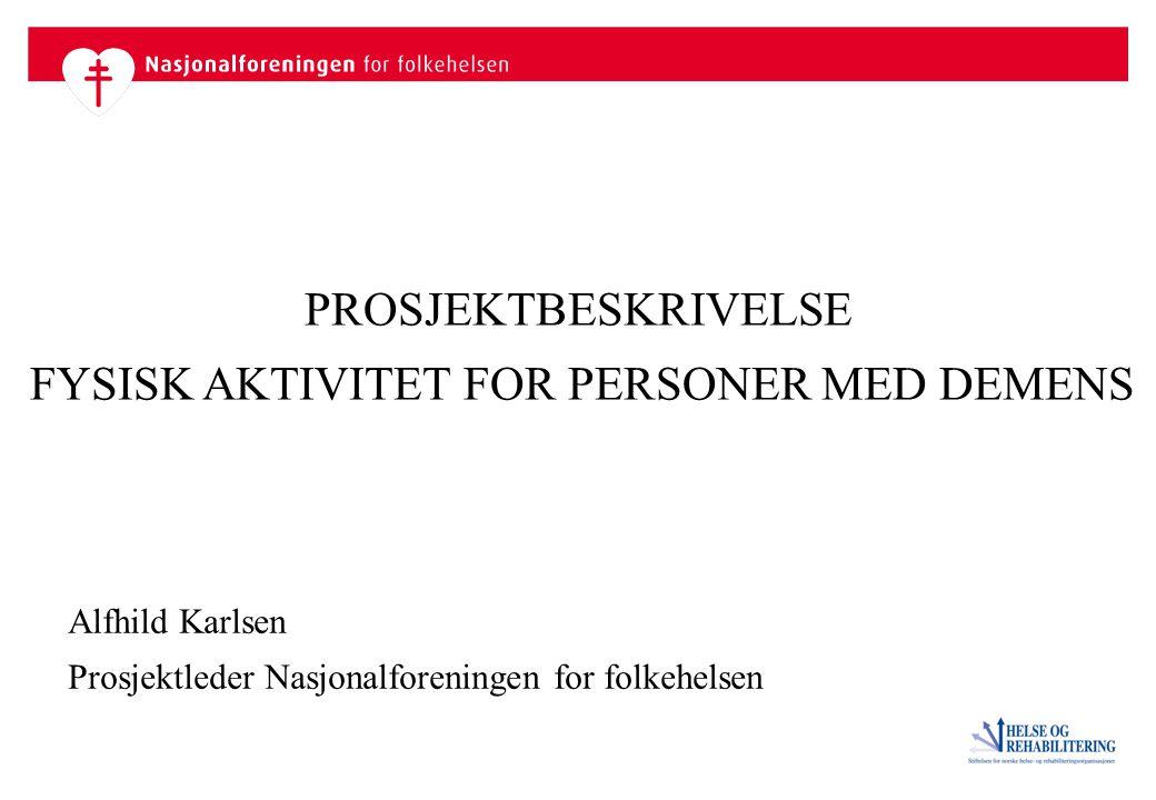 PROSJEKTBESKRIVELSE FYSISK AKTIVITET FOR PERSONER MED DEMENS Alfhild Karlsen Prosjektleder Nasjonalforeningen for folkehelsen
