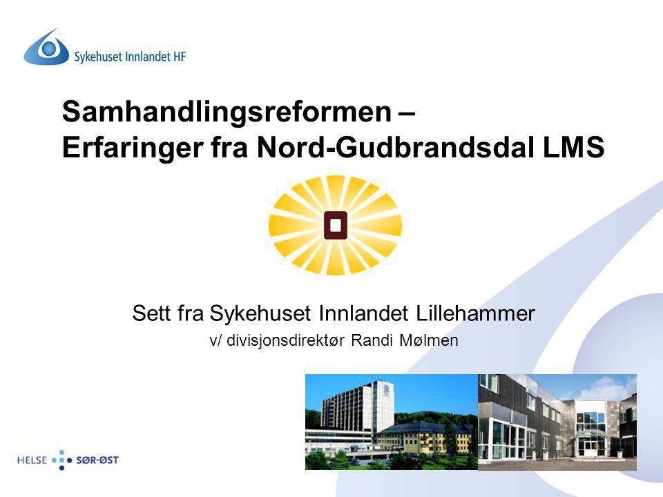 Samhandlingsreformen – Erfaringer fra Nord-Gudbrandsdal LMS Sett fra Sykehuset Innlandet Lillehammer v/ divisjonsdirektør Randi Mølmen