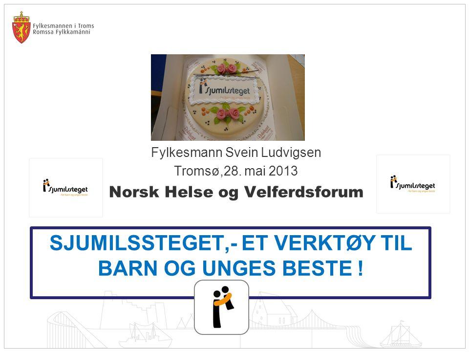 SJUMILSSTEGET,- ET VERKTØY TIL BARN OG UNGES BESTE ! Fylkesmann Svein Ludvigsen Tromsø,28. mai 2013 Norsk Helse og Velferdsforum
