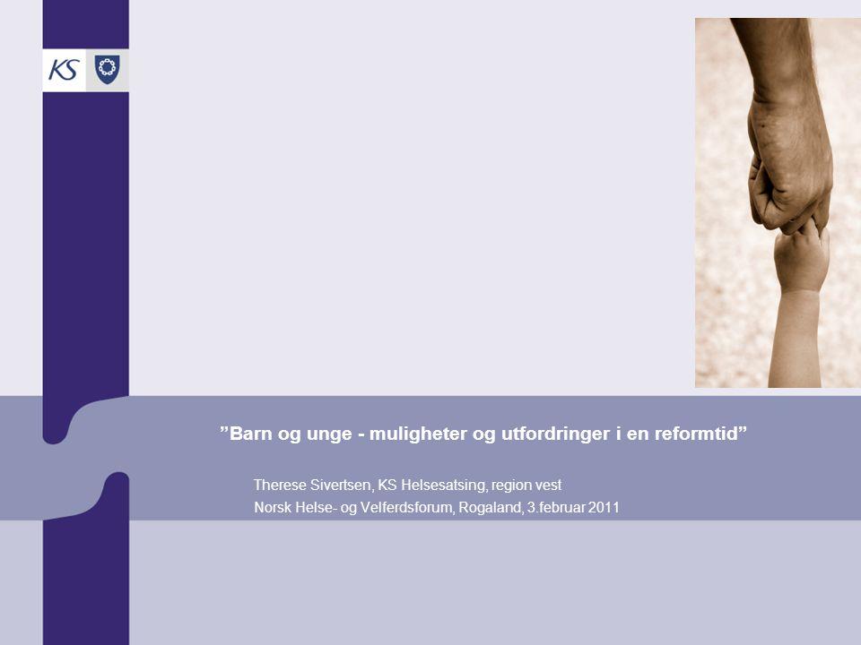 """""""Barn og unge - muligheter og utfordringer i en reformtid"""" Therese Sivertsen, KS Helsesatsing, region vest Norsk Helse- og Velferdsforum, Rogaland, 3."""