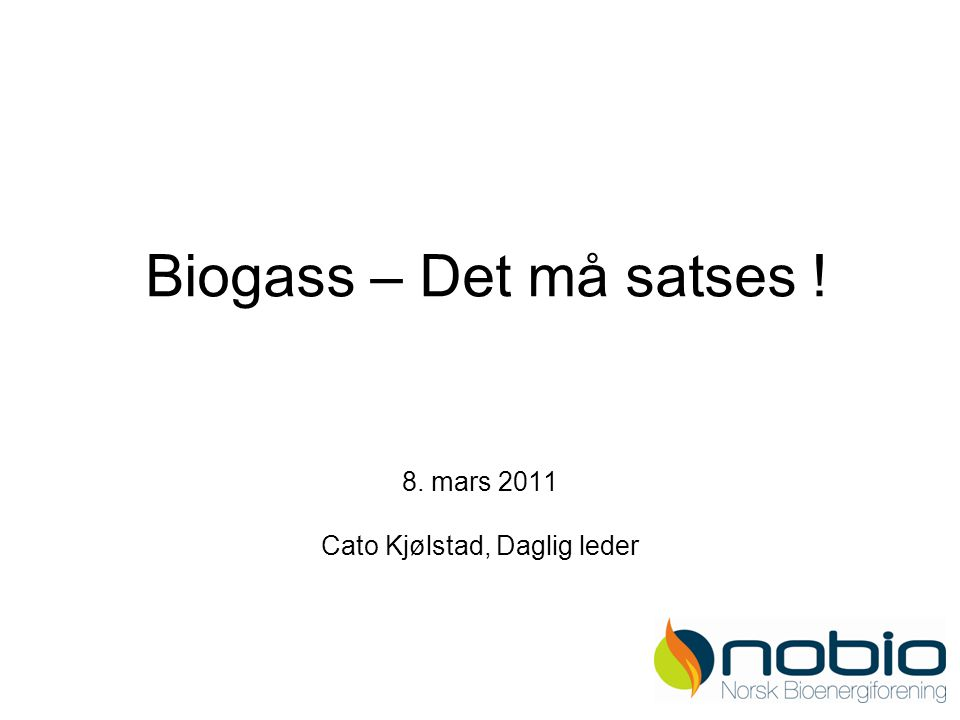 Biogass – Det må satses ! 8. mars 2011 Cato Kjølstad, Daglig leder