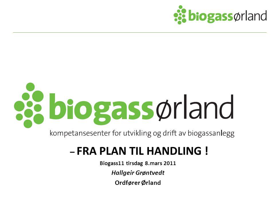 – FRA PLAN TIL HANDLING ! Biogass11 tirsdag 8.mars 2011 Hallgeir Grøntvedt Ordfører Ørland
