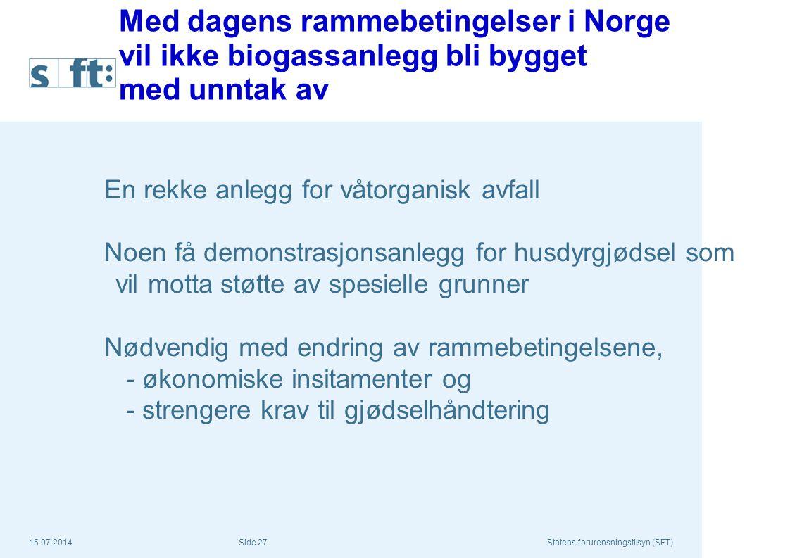 15.07.2014Statens forurensningstilsyn (SFT) Side 27 Med dagens rammebetingelser i Norge vil ikke biogassanlegg bli bygget med unntak av En rekke anleg
