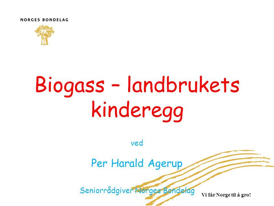 Vi får Norge til å gro! Biogass – landbrukets kinderegg ved Per Harald Agerup Seniorrådgiver Norges Bondelag