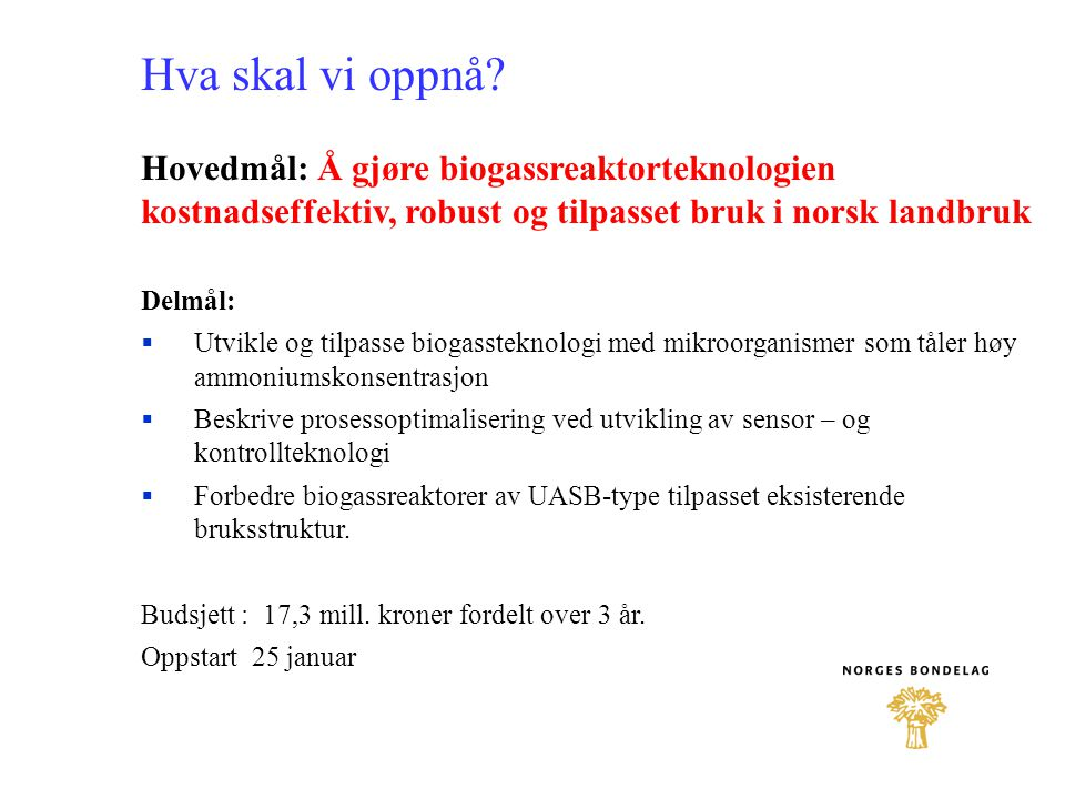 Hva skal vi oppnå? Hovedmål: Å gjøre biogassreaktorteknologien kostnadseffektiv, robust og tilpasset bruk i norsk landbruk Delmål:  Utvikle og tilpas