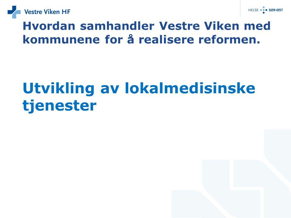 Utvikling av lokalmedisinske tjenester Hvordan samhandler Vestre Viken med kommunene for å realisere reformen.